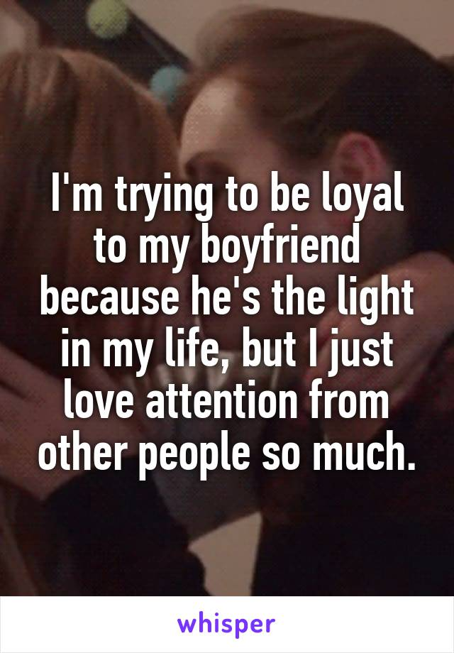 I'm trying to be loyal to my boyfriend because he's the light in my life, but I just love attention from other people so much.