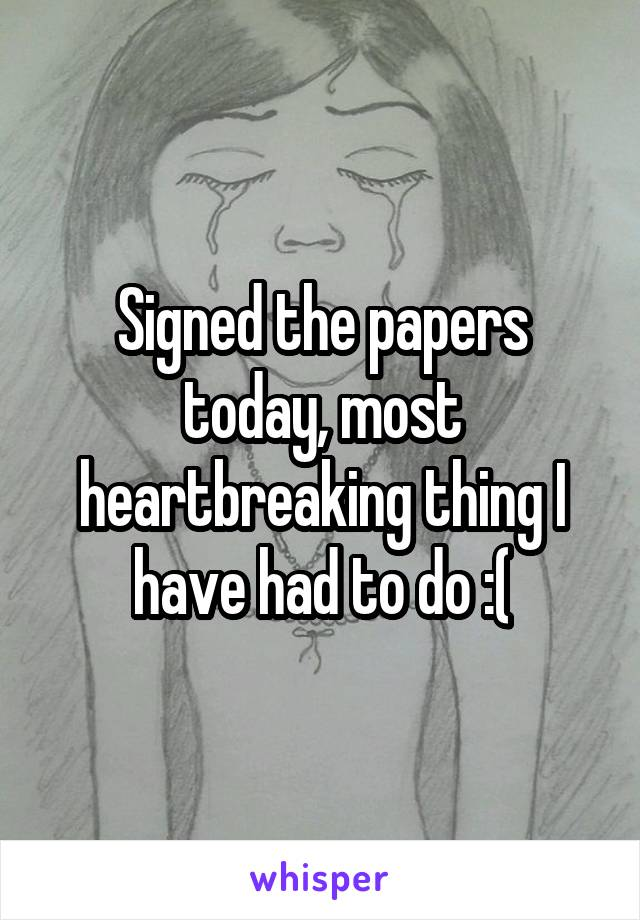 Signed the papers today, most heartbreaking thing I have had to do :(