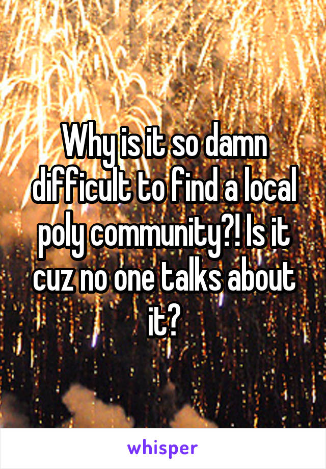 Why is it so damn difficult to find a local poly community?! Is it cuz no one talks about it?
