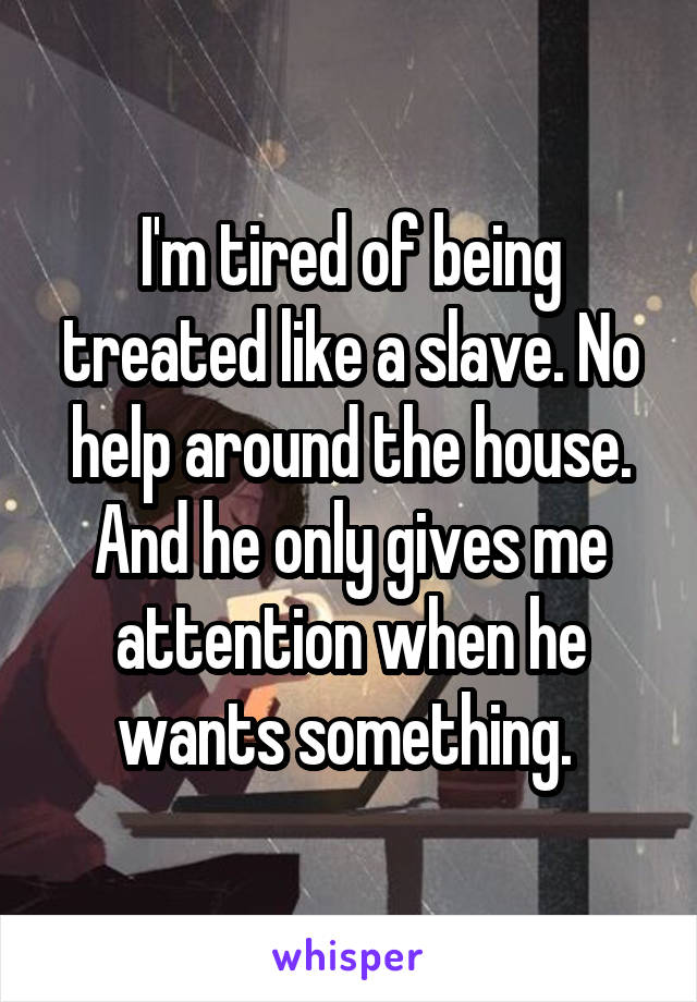 I'm tired of being treated like a slave. No help around the house. And he only gives me attention when he wants something.