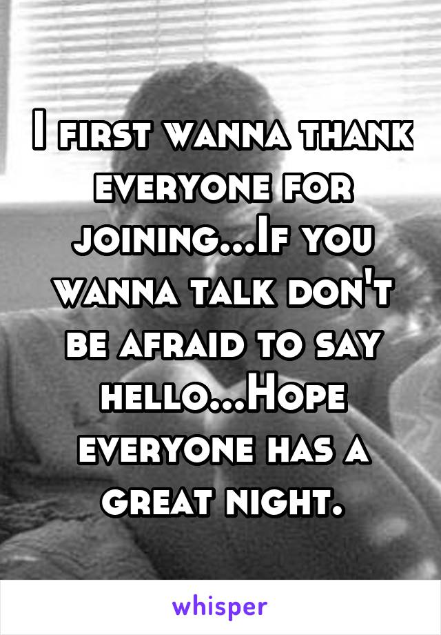 I first wanna thank everyone for joining...If you wanna talk don't be afraid to say hello...Hope everyone has a great night.