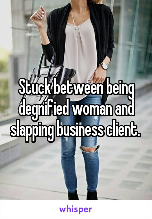 Stuck between being degnified woman and slapping business client.