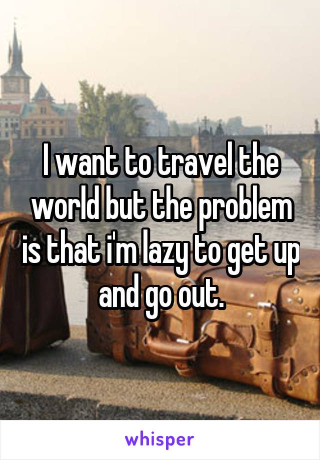 I want to travel the world but the problem is that i'm lazy to get up and go out.