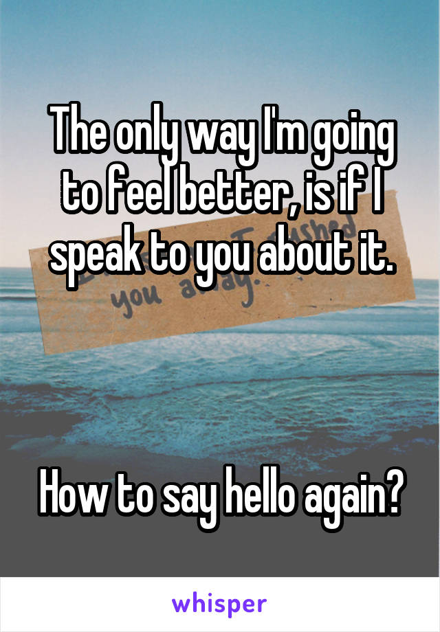 The only way I'm going to feel better, is if I speak to you about it.    How to say hello again?