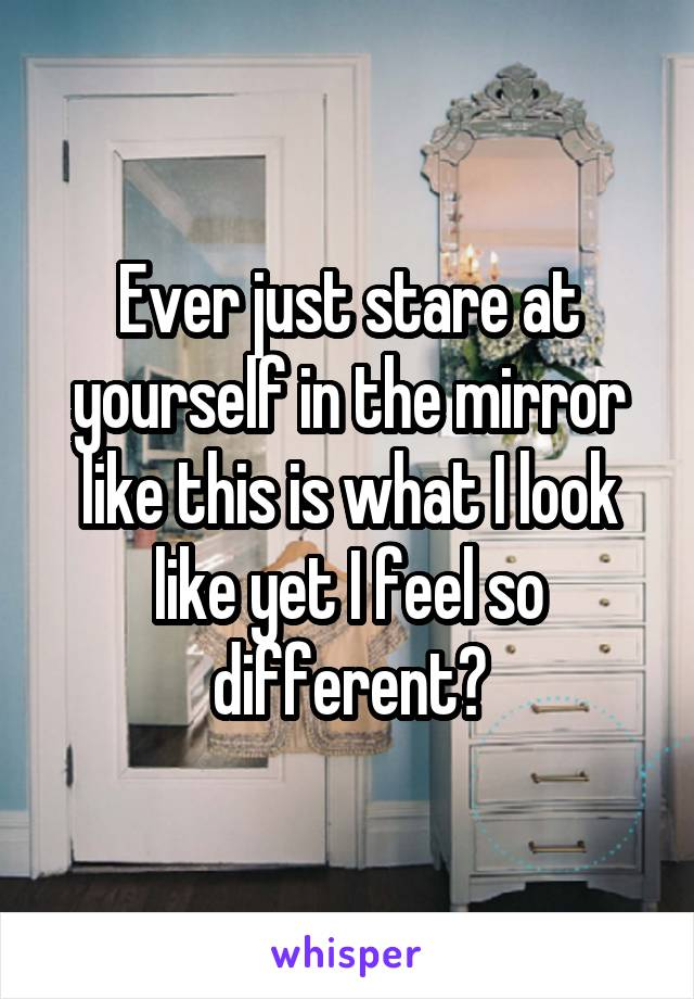 Ever just stare at yourself in the mirror like this is what I look like yet I feel so different?