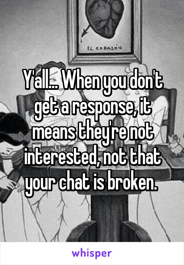 Y'all... When you don't get a response, it means they're not interested, not that your chat is broken.