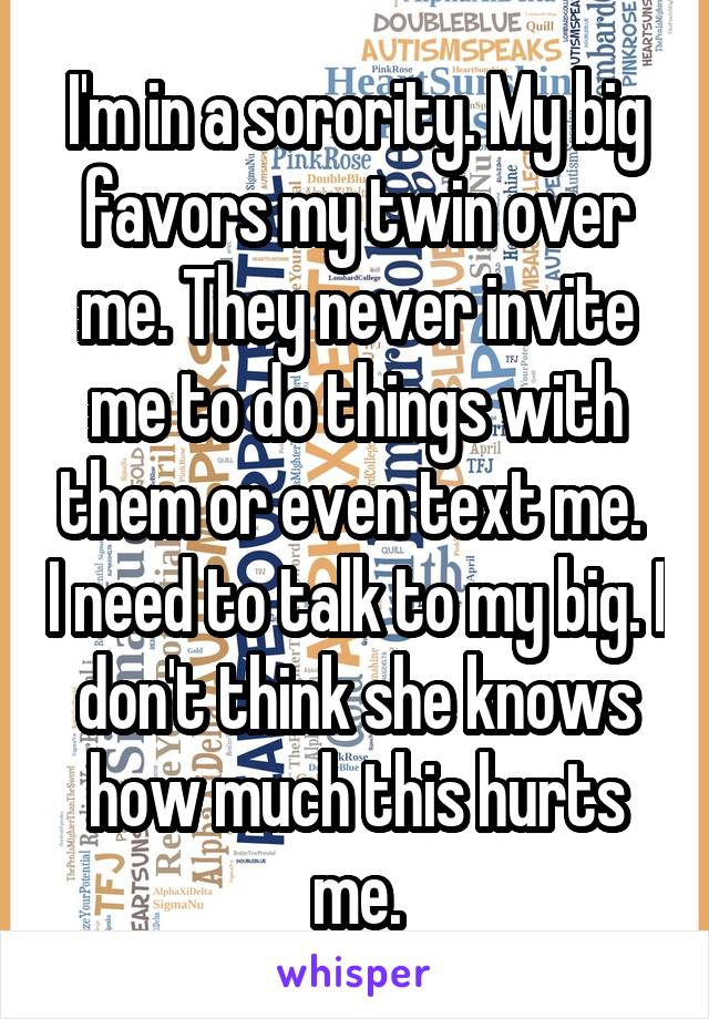 I'm in a sorority. My big favors my twin over me. They never invite me to do things with them or even text me.  I need to talk to my big. I don't think she knows how much this hurts me.
