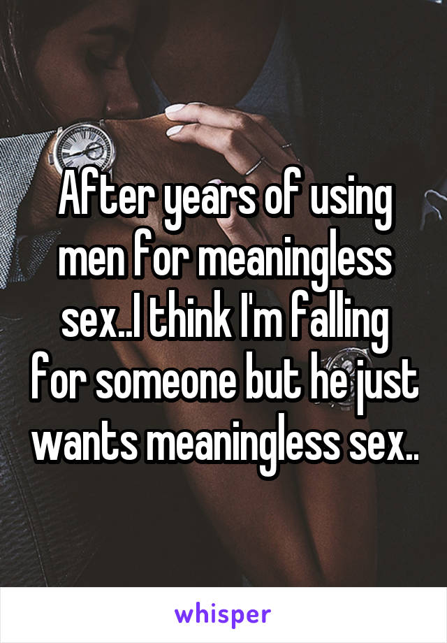 After years of using men for meaningless sex..I think I'm falling for someone but he just wants meaningless sex..