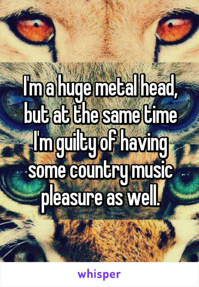 I'm a huge metal head, but at the same time I'm guilty of having some country music pleasure as well.