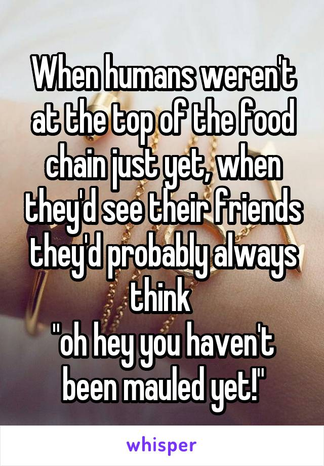 """When humans weren't at the top of the food chain just yet, when they'd see their friends they'd probably always think  """"oh hey you haven't been mauled yet!"""""""