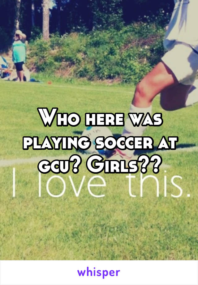 Who here was playing soccer at gcu? Girls??
