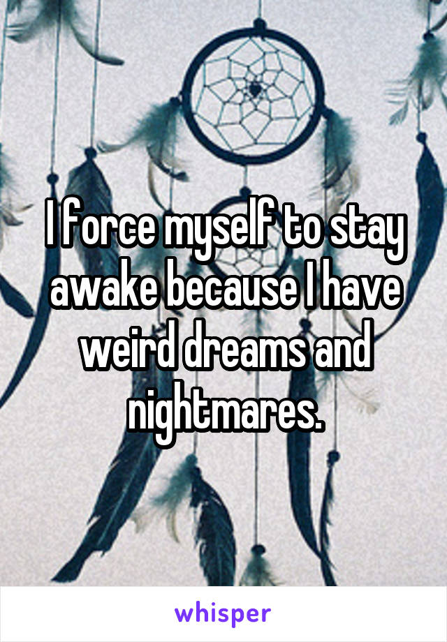 I force myself to stay awake because I have weird dreams and nightmares.