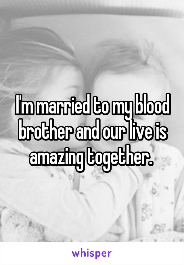 I'm married to my blood brother and our live is amazing together.