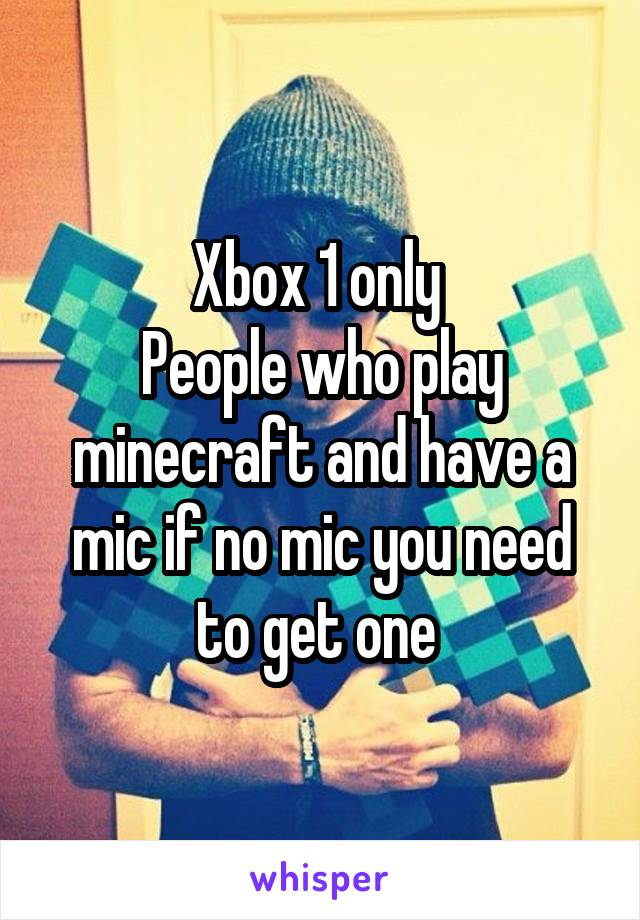 Xbox 1 only  People who play minecraft and have a mic if no mic you need to get one
