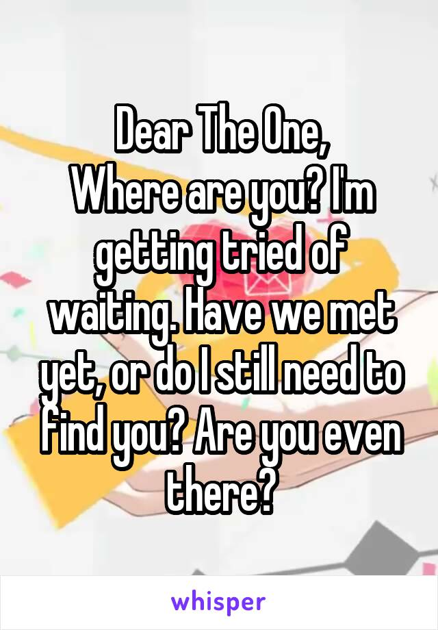 Dear The One, Where are you? I'm getting tried of waiting. Have we met yet, or do I still need to find you? Are you even there?