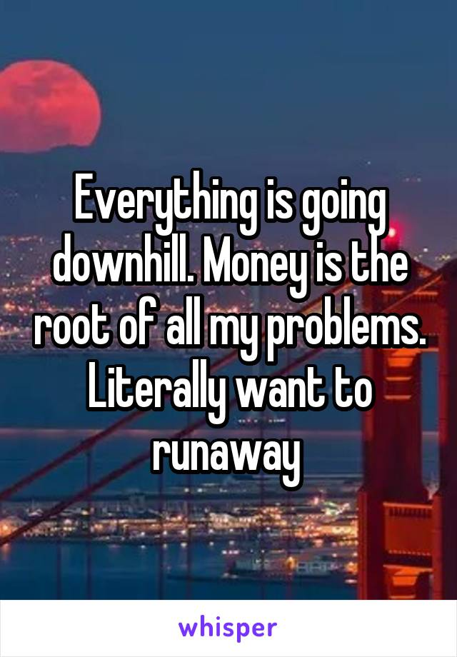 Everything is going downhill. Money is the root of all my problems. Literally want to runaway