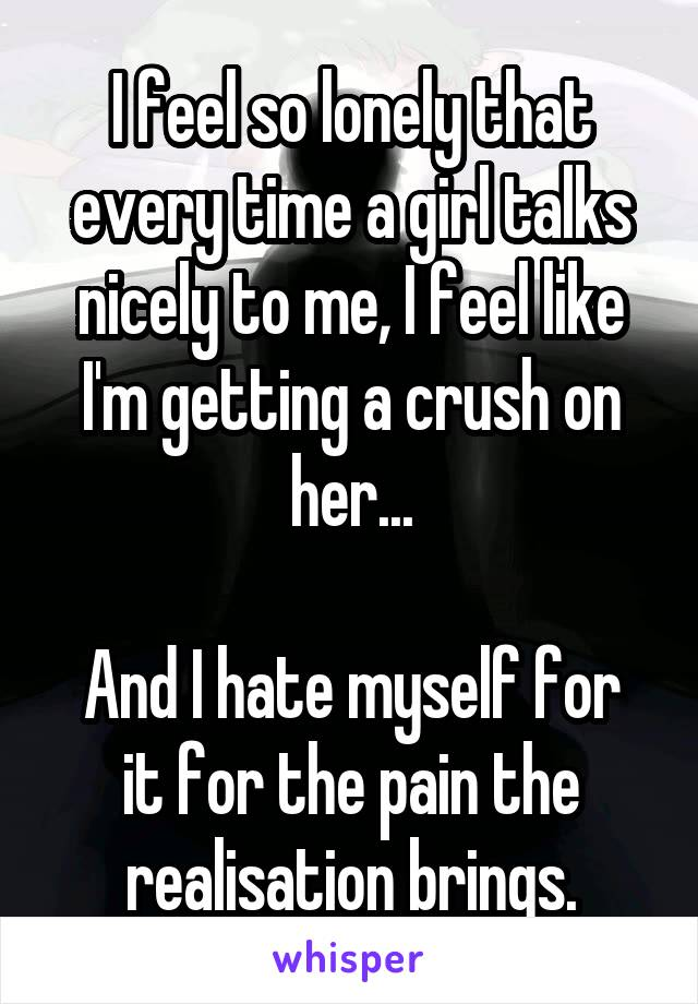 I feel so lonely that every time a girl talks nicely to me, I feel like I'm getting a crush on her...  And I hate myself for it for the pain the realisation brings.