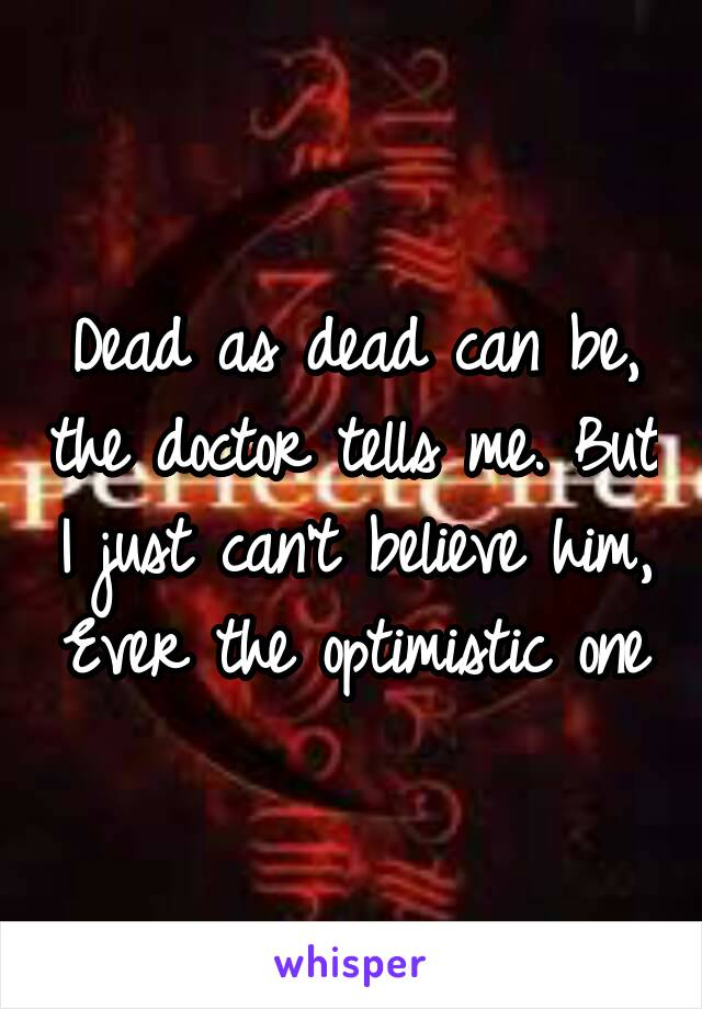 Dead as dead can be, the doctor tells me. But I just can't believe him, Ever the optimistic one