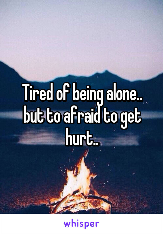 Tired of being alone.. but to afraid to get hurt..