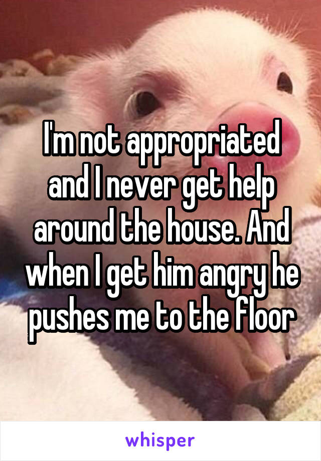 I'm not appropriated and I never get help around the house. And when I get him angry he pushes me to the floor