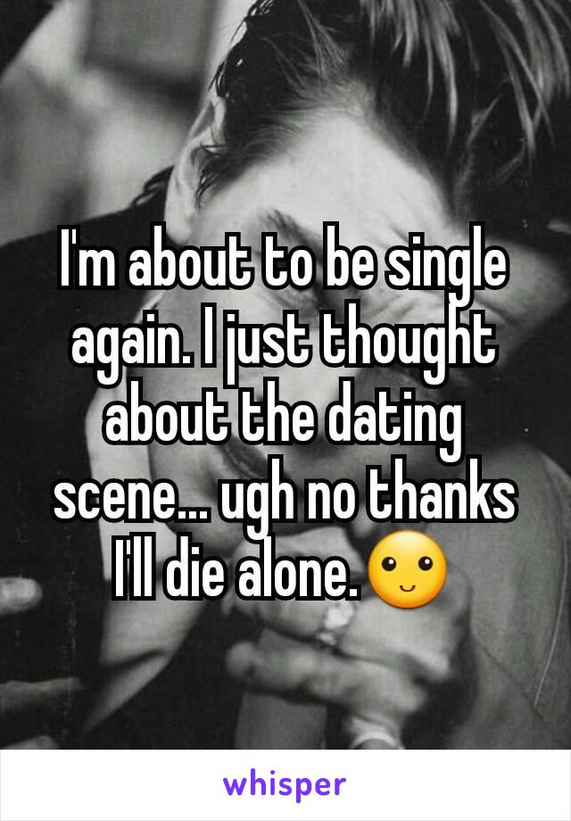 I'm about to be single again. I just thought about the dating scene... ugh no thanks I'll die alone.🙂