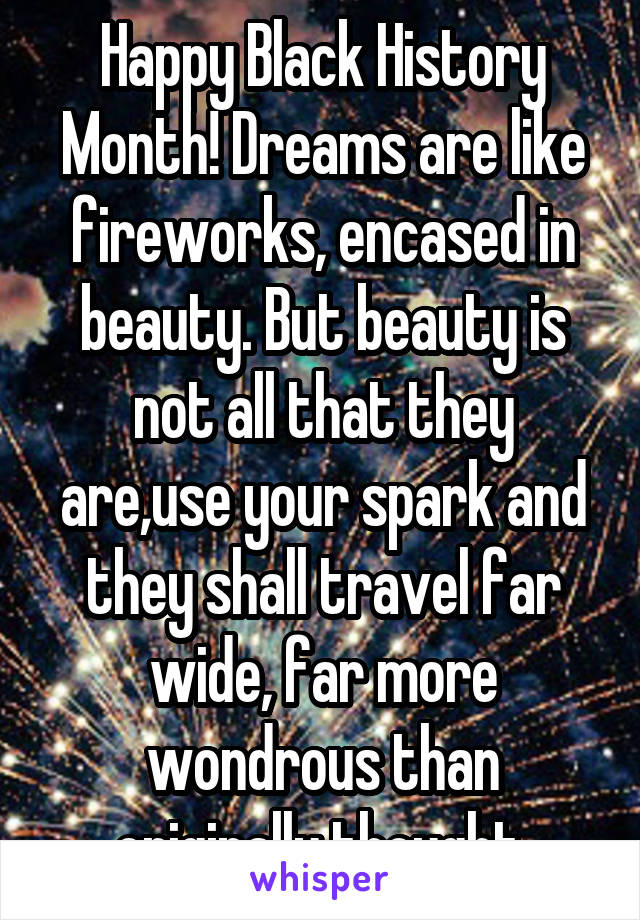 Happy Black History Month! Dreams are like fireworks, encased in beauty. But beauty is not all that they are,use your spark and they shall travel far wide, far more wondrous than originally thought.
