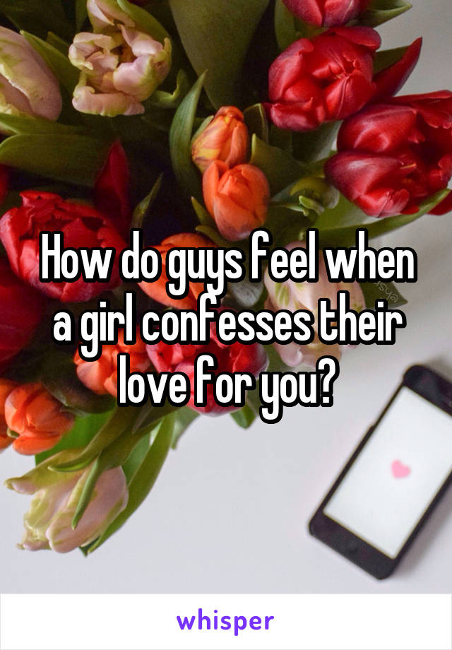 How do guys feel when a girl confesses their love for you?
