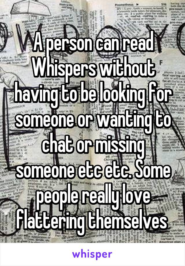 A person can read Whispers without having to be looking for someone or wanting to chat or missing someone etc etc. Some people really love flattering themselves