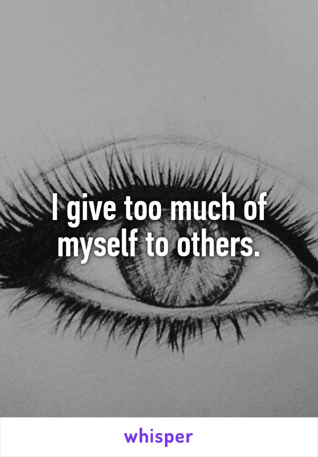 I give too much of myself to others.