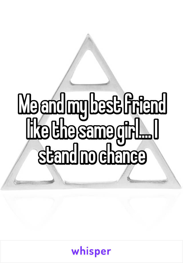 Me and my best friend like the same girl.... I stand no chance