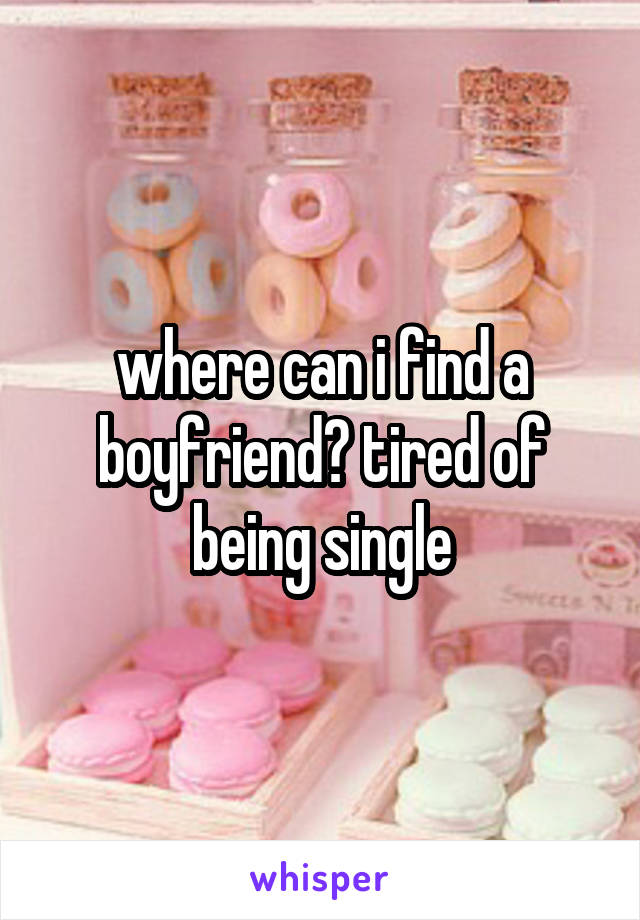 where can i find a boyfriend? tired of being single