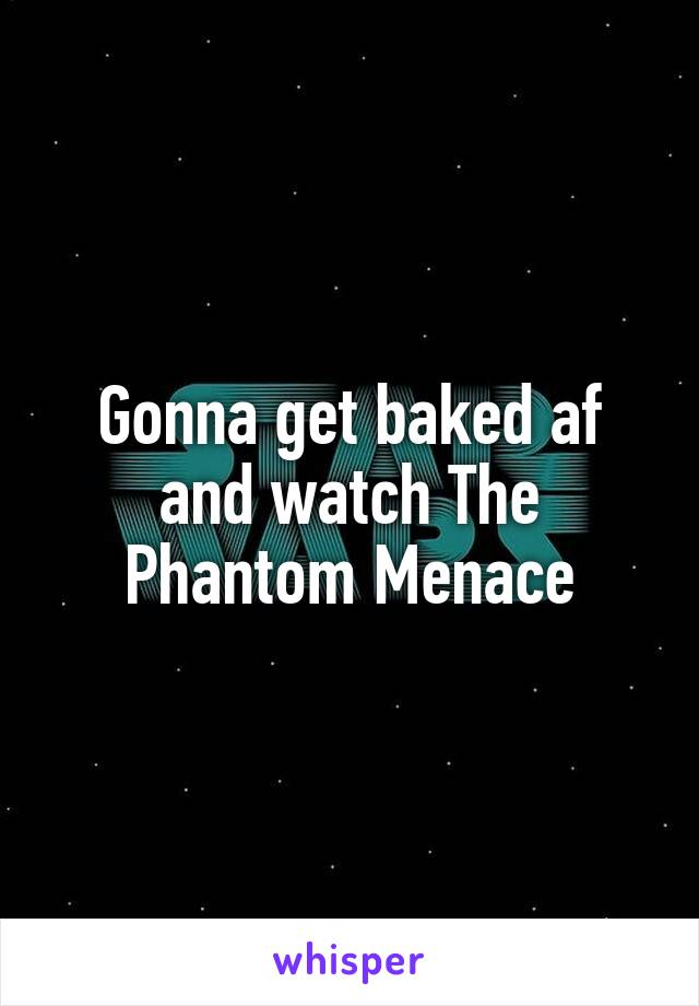 Gonna get baked af and watch The Phantom Menace