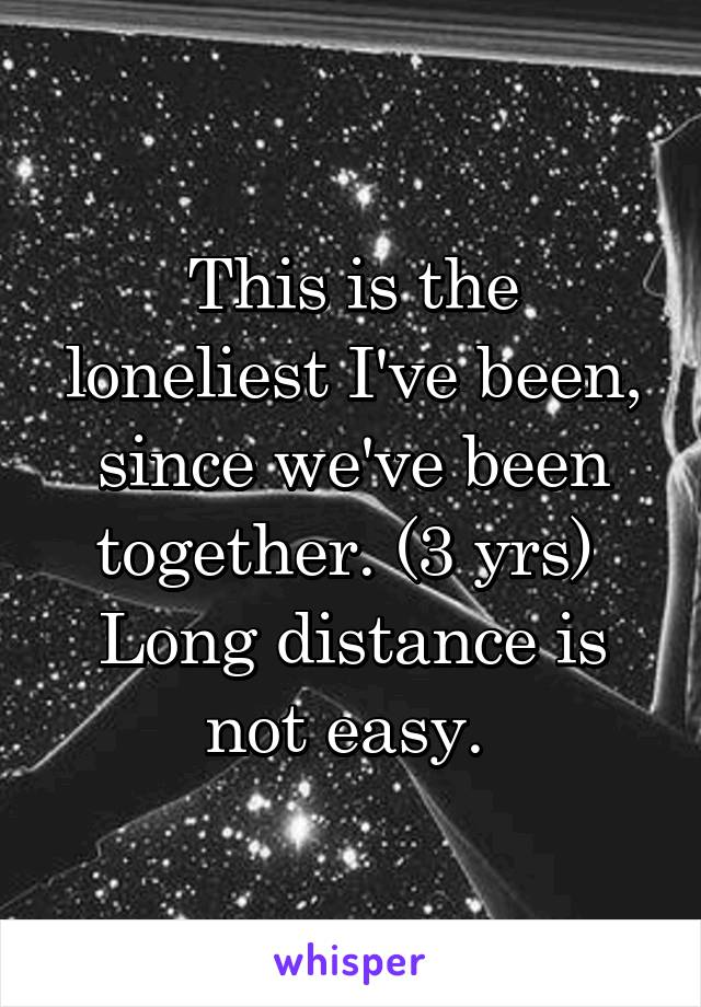 This is the loneliest I've been, since we've been together. (3 yrs)  Long distance is not easy.