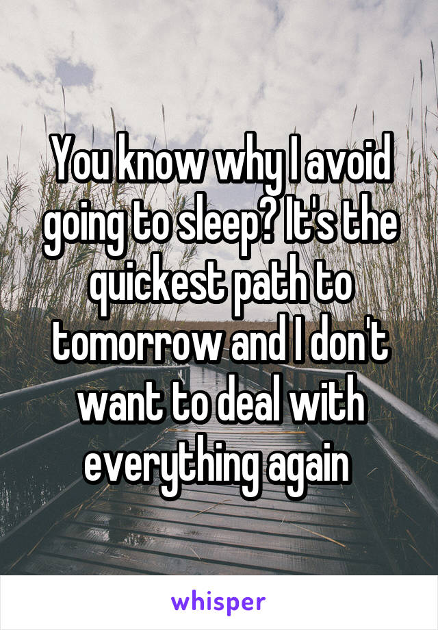 You know why I avoid going to sleep? It's the quickest path to tomorrow and I don't want to deal with everything again