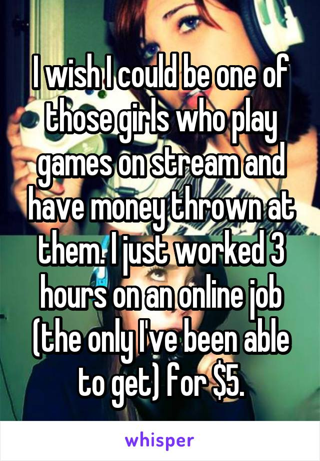 I wish I could be one of those girls who play games on stream and have money thrown at them. I just worked 3 hours on an online job (the only I've been able to get) for $5.