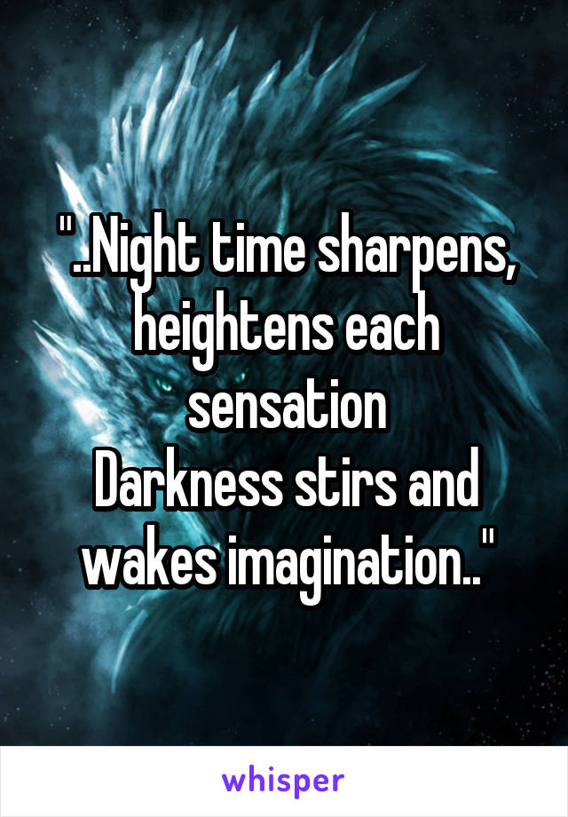 """""""..Night time sharpens, heightens each sensation Darkness stirs and wakes imagination.."""""""