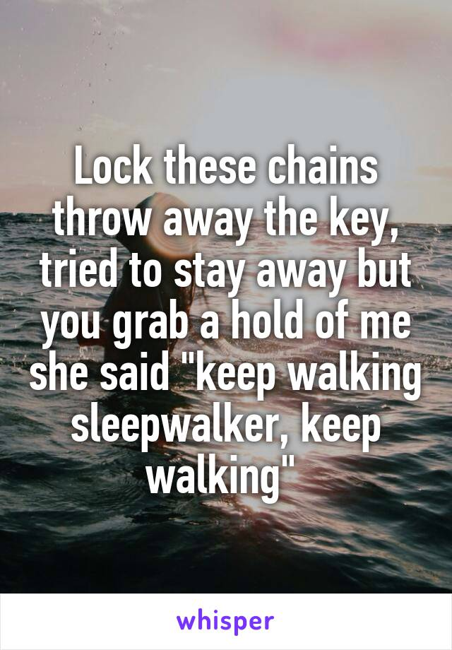 """Lock these chains throw away the key, tried to stay away but you grab a hold of me she said """"keep walking sleepwalker, keep walking"""""""