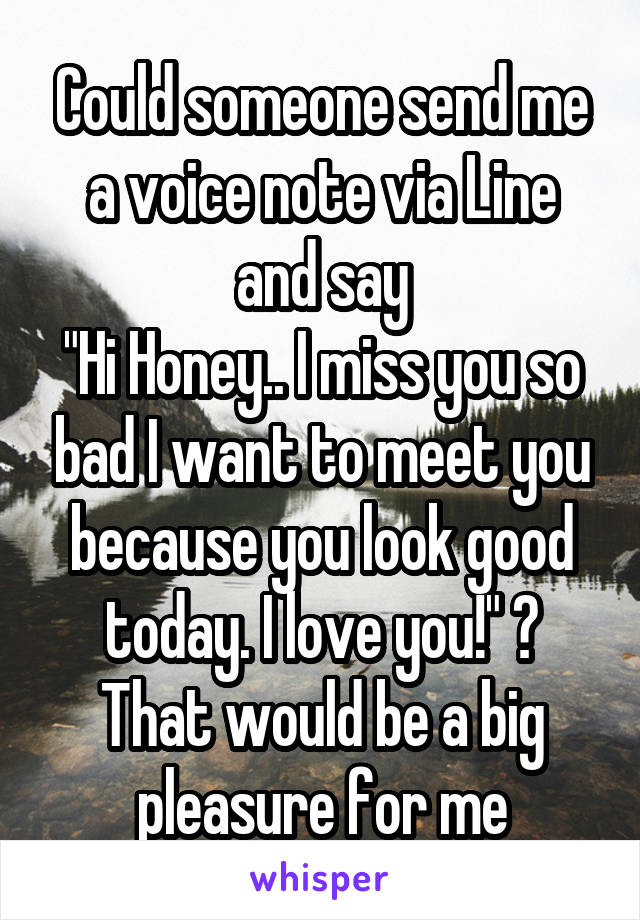 """Could someone send me a voice note via Line and say """"Hi Honey.. I miss you so bad I want to meet you because you look good today. I love you!"""" ? That would be a big pleasure for me"""