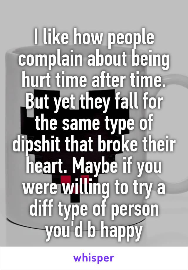 I like how people complain about being hurt time after time. But yet they fall for the same type of dipshit that broke their heart. Maybe if you were willing to try a diff type of person you'd b happy