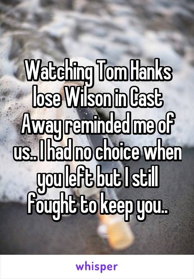 Watching Tom Hanks lose Wilson in Cast Away reminded me of us.. I had no choice when you left but I still fought to keep you..
