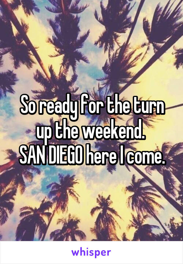 So ready for the turn up the weekend.  SAN DIEGO here I come.