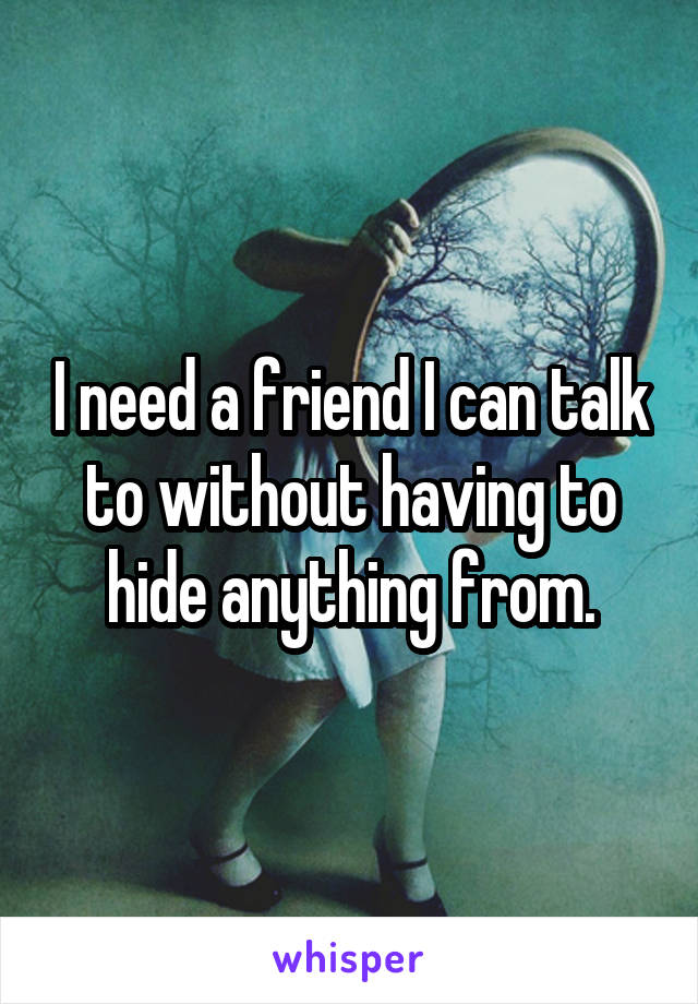 I need a friend I can talk to without having to hide anything from.