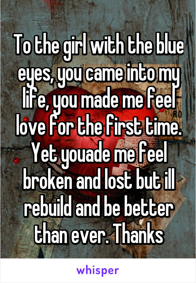 To the girl with the blue eyes, you came into my life, you made me feel love for the first time. Yet youade me feel broken and lost but ill rebuild and be better than ever. Thanks