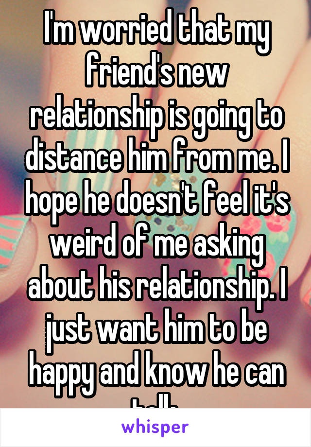 I'm worried that my friend's new relationship is going to distance him from me. I hope he doesn't feel it's weird of me asking about his relationship. I just want him to be happy and know he can talk.
