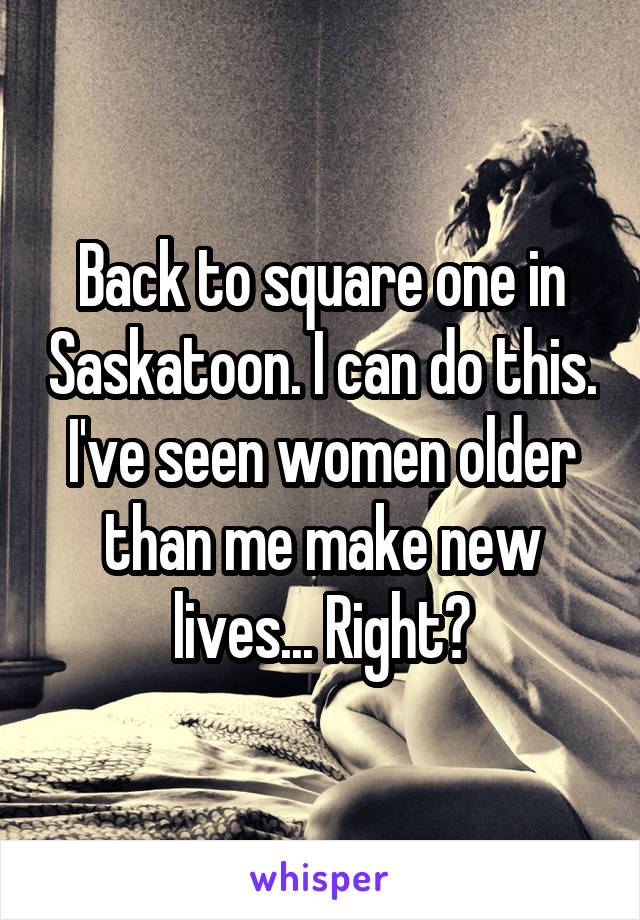 Back to square one in Saskatoon. I can do this. I've seen women older than me make new lives... Right?