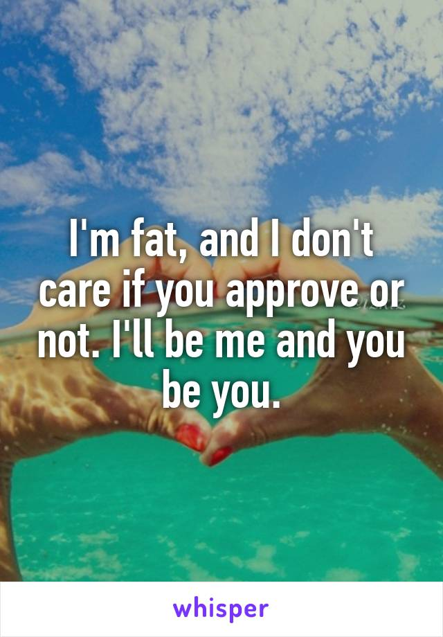 I'm fat, and I don't care if you approve or not. I'll be me and you be you.