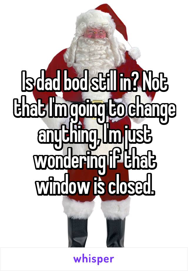 Is dad bod still in? Not that I'm going to change anything, I'm just wondering if that window is closed.