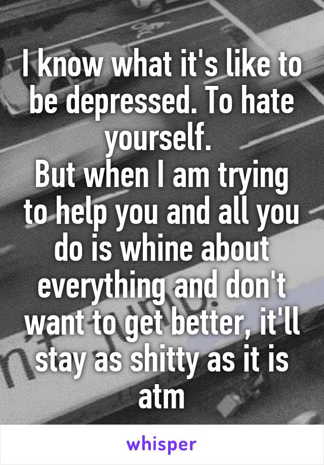 I know what it's like to be depressed. To hate yourself.  But when I am trying to help you and all you do is whine about everything and don't want to get better, it'll stay as shitty as it is atm