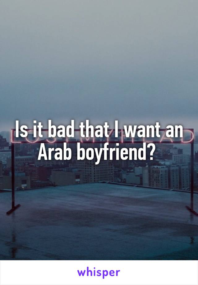 Is it bad that I want an Arab boyfriend?