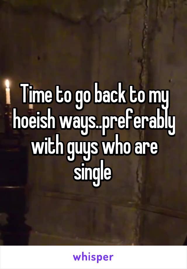 Time to go back to my hoeish ways..preferably with guys who are single